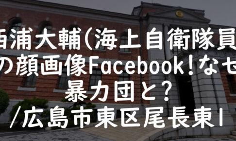 西浦大輔海上自衛隊員の顔画像Facebook!なぜ暴力団と?/広島市東区尾長東1